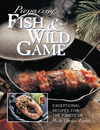 Preparing Fish  Wild Game The Complete Photo Guide to Cleaning and Cooking Your Wild Harvest086585047X