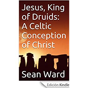 Jesus, King of Druids:  A Celtic Conception of Christ (English Edition)