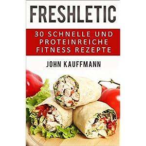 FRESHLETIC - 30 schnelle und proteinreiche Fitness-Rezepte! Schnell, gesund und einfach ko