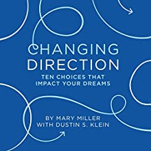 Changing Direction: 10 Choices That Impact Your Dreams Audiobook by Mary Miller, Dustin S. Klein Narrated by Mary Miller