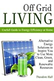 Off Grid Living: Alternative Energy Solutions to Inspire You to Use More Clean, Green, and Renewable Resources. Usefull Guide to Energy Efficiency at ... living, sustainability, renewable resources)