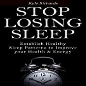 Stop Losing Sleep: Establish Healthy Sleep Patterns to Improve Your Health and Energy | [Kyle Richards]
