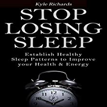 Stop Losing Sleep: Establish Healthy Sleep Patterns to Improve Your Health and Energy (       UNABRIDGED) by Kyle Richards Narrated by John N. Gully