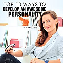 Top 10 Ways to Develop an Awesome Personality: This Renowned Self Improvement Guide Will Easily Help You Develop Self Confidence, a Positive Attitude, High Self-Esteem, Individuality and Charisma (       UNABRIDGED) by Xavier Zimms Narrated by Steve Stansell