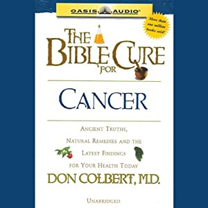 The Bible Cure for Cancer: Ancient Truths, Natural Remedies and the Latest Findings for Your Health Today | [Don Colbert]