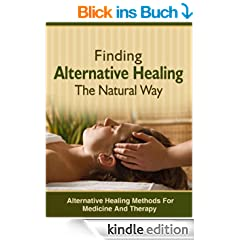 Finding Alternative Healing The Natural Way - Alternative Healing Methods For Medicine And Therapy (English Edition)
