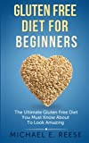 Gluten Free Diet for Beginners: The Ultimate Gluten Free Diet You Must Know About To Look Amazing