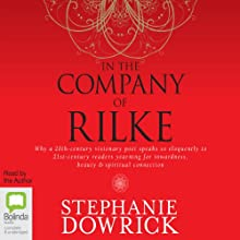 In the Company of Rilke: Why a 20th-Century Visionary Poet Speaks So Eloquently to 21st-Century Readers (       UNABRIDGED) by Stephanie Dowrick Narrated by Stephanie Dowrick