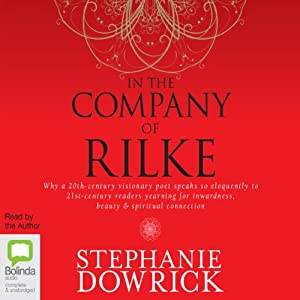 In the Company of Rilke: Why a 20th-Century Visionary Poet Speaks So Eloquently to 21st-Century Readers | [Stephanie Dowrick]