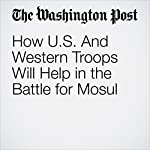 How U.S. And Western Troops Will Help in the Battle for Mosul | Thomas Gibbons-Neff