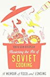 Mastering the Art of Soviet Cooking: A Memoir of Food and Longing (0307886816) by Bremzen, Anya Von