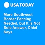 More Southwest Border Fencing Needed, but It Is Not Sole Answer, Chief Says | Erin Kelly