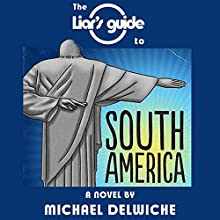 The Liar's Guide to South America (       UNABRIDGED) by Michael Delwiche Narrated by Michael Delwiche