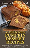 50 Delicious Pumpkin Dessert Recipes - Pumpkin Pie, Pumpkin Cookies, Pumpkin Muffins and More (The Ultimate Pumpkin Desserts Cookbook -  The Delicious Pumpkin Desserts and Pumpkin Recipes Collection)