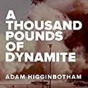A Thousand Pounds of Dynamite (       UNABRIDGED) by Adam Higginbotham Narrated by Adam Higginbotham