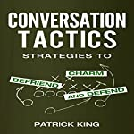 Conversation Tactics: Strategies to Charm, Befriend, and Defend | Patrick King