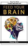 Feed Your Brain: Essential Guide to Keep Your Brain Young and Healthy. Feed Your Brain With The Right Foods.