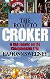 Eamonn Sweeney The Road to Croker: A GAA Fanatic on the Championship Trail