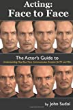 John Sudol Acting Face to Face: The Actor's Guide to Understanding how Your Face Communicates Emotion for TV and Film