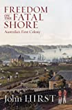 Freedom on the Fatal Shore: Australia's First Colony (1863952071) by John Hirst