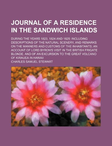 Journal of a Residence in the Sandwich Islands; During the Years 1823, 1824 and 1825 Including Descriptions of the Natural Scenery, and Remarks on the ... Visit in the British Frigate Blonde, a