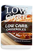 Low Carb Casseroles: 25 Super Delicious Low Carb Casseroles For Weight Loss: (low Carbohydrate, High Protein, Low Carbohydrate Foods, Low Carb, Low Carb Cookbook, Low Carb Recipes)