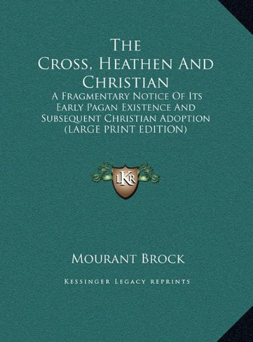 The Cross, Heathen And Christian: A Fragmentary Notice Of Its Early Pagan Existence And Subsequent Christian Adoption (LARGE PRINT EDITION)