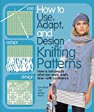 How to Use, Adapt, and Design Knitting Patterns: How to knit exactly what you want, every time—with confidence!