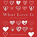 What Love Is: And What It Could Be Audiobook by Carrie Jenkins Narrated by Carrie Jenkins