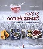 Vive le congélateur ! : Trucs et recettes pour tout congeler