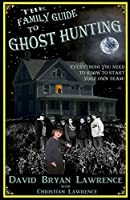 The Family Guide to Ghost Hunting: Everything You Need to Know to Start Your Own Paranormal Team