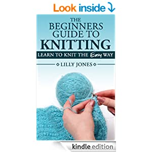 The Beginners Guide to Knitting: Learn How To Knit The Easy Way