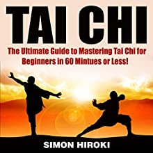 Tai Chi: The Ultimate Guide to Mastering Tai Chi for Beginners in 60 Minutes or Less! (       UNABRIDGED) by Simon Hiroki Narrated by Alex Ballantyne