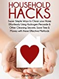 HOUSEHOLD HACKS: Super Simple Ways to Clean Your Home Effortlessly Using Hydrogen Peroxide and Other Cleaning Secrets  Save Time and Money with these Effective     (Life Hacks for Everyday Living Book 1)