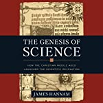 The Genesis of Science: How the Christian Middle Ages Launched the Scientific Revolution | James Hannam