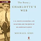 The Story of Charlotte's Web: E. B. White's Eccentric Life in Nature and the Birth of an American Classic | [Michael Sims]