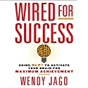 Wired for Success: Using NLP to Activate Your Brain for Maximum Achievement (       UNABRIDGED) by Wendy Jago Narrated by Karen Saltus