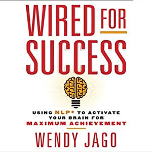 Wired for Success: Using NLP to Activate Your Brain for Maximum Achievement | [Wendy Jago]