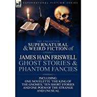 [The Collected Supernatural and Weird Fiction of James Hain Friswell-Ghost Stories and Phantom Fancies-One Novelette...