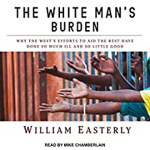 The White Man's Burden: Why the West's Efforts to Aid the Rest Have Done So Much Ill and So Little Good Audiobook by William Easterly Narrated by Mike Chamberlain
