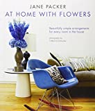 Jane Packer At Home With Flowers: Beautifully Simple Arrangements for Every Room in the House