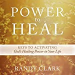 Power to Heal: Keys to Activating God's Healing Power in Your Life | Randy Clark