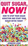 Quit Sugar NOW! How to Stop Your Sugar Addiction and Start Your Sugar Detox Today! (Diets, addictions recovery)