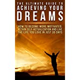 The Ultimate Guide to Achieving Your Dreams: How to Become More Motivated, Attain Self-Actualization and Live the Life You Love in Just 30 Days