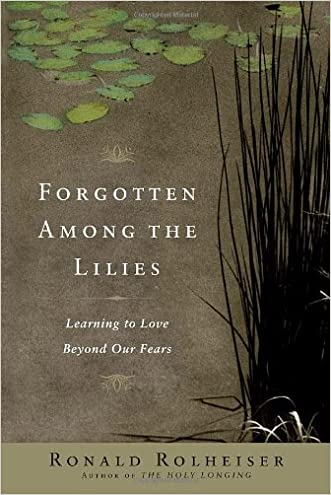 Forgotten Among the Lilies: Learning to Love Beyond Our Fears written by Ronald Rolheiser