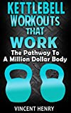 Kettlebell: Kettlebell Workouts That Work - The Pathway To A Million Dollar Body (workout plan, diet plans for weight loss, workout routines, workouts for men, workouts for woman)