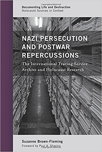 Nazi Persecution and Postwar Repercussions: The International Tracing Service Archive and Holocaust Research (Documenting Life and Destruction: Holocaust Sources in Context)