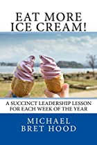 Eat More Ice Cream!: A Succinct Leadership Lesson For Each Week Of The Year