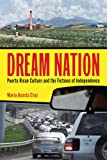 Dream Nation: Puerto Rican Culture and the Fictions of Independence (Latinidad: Transnational Cultures in the United States)