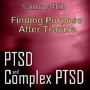 PTSD and Complex PTSD: Finding Purpose After Trauma: Mind, Body, Spirit, Book 3 | [Sammy Hill]